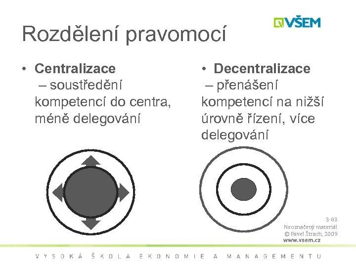 Rozdělení pravomocí • Centralizace – soustředění kompetencí do centra, méně delegování • Decentralizace –