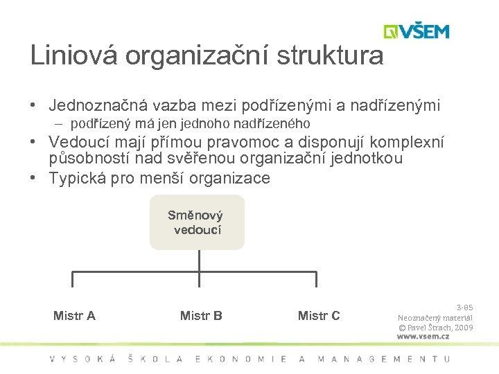 Liniová organizační struktura • Jednoznačná vazba mezi podřízenými a nadřízenými – podřízený má jen