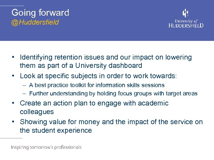 Going forward @Huddersfield • Identifying retention issues and our impact on lowering them as