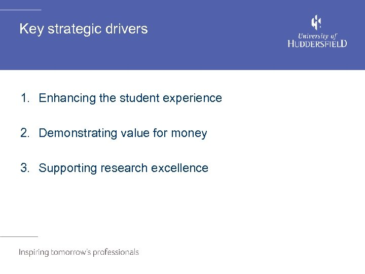 Key strategic drivers 1. Enhancing the student experience 2. Demonstrating value for money 3.