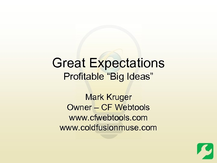 "Great Expectations Profitable ""Big Ideas"" Mark Kruger Owner – CF Webtools www. cfwebtools. com"