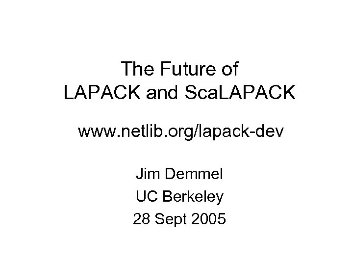The Future of LAPACK and Sca. LAPACK www. netlib. org/lapack-dev Jim Demmel UC Berkeley