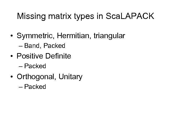 Missing matrix types in Sca. LAPACK • Symmetric, Hermitian, triangular – Band, Packed •