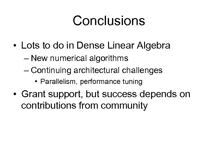 Conclusions • Lots to do in Dense Linear Algebra – New numerical algorithms –