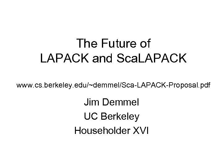 The Future of LAPACK and Sca. LAPACK www. cs. berkeley. edu/~demmel/Sca-LAPACK-Proposal. pdf Jim Demmel