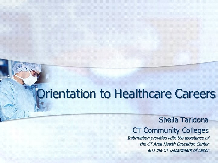 Orientation to Healthcare Careers Sheila Taridona CT Community Colleges Information provided with the assistance