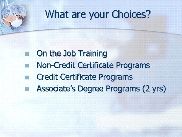 What are your Choices? n n On the Job Training Non-Credit Certificate Programs Associate's