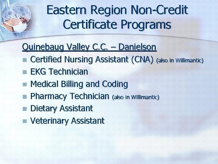 Eastern Region Non-Credit Certificate Programs Quinebaug Valley C. C. – Danielson n Certified Nursing