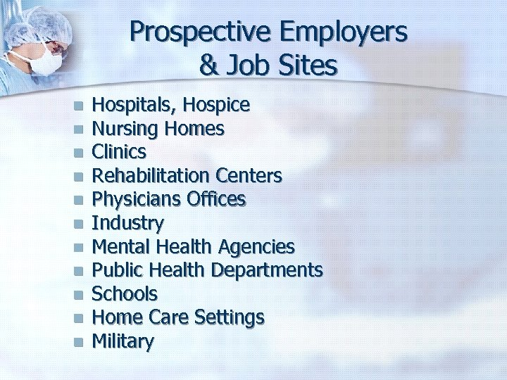 Prospective Employers & Job Sites n n n Hospitals, Hospice Nursing Homes Clinics Rehabilitation