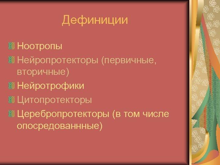 Дефиниции Ноотропы Нейропротекторы (первичные, вторичные) Нейротрофики Цитопротекторы Церебропротекторы (в том числе опосредованнные)