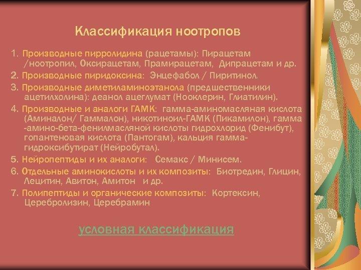 Классификация ноотропов 1. Производные пирролидина (рацетамы): Пирацетам /ноотропил, Оксирацетам, Прамирацетам, Дипрацетам и др. 2.