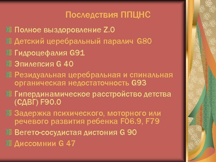 Последствия ППЦНС Полное выздоровление Z. 0 Детский церебральный паралич G 80 Гидроцефалия G 91