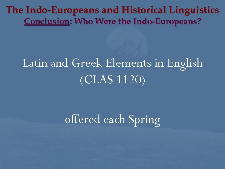 The Indo-Europeans and Historical Linguistics Conclusion: Who Were the Indo-Europeans? Latin and Greek Elements