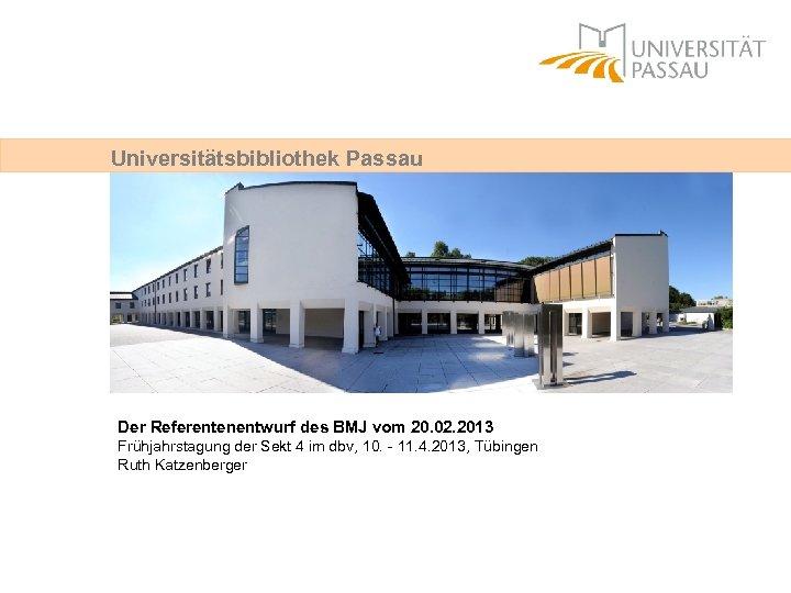 Universitätsbibliothek Passau Der Referentenentwurf des BMJ vom 20. 02. 2013 Frühjahrstagung der Sekt 4