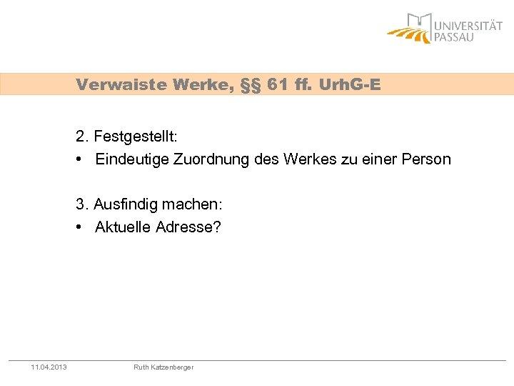 Verwaiste Werke, §§ 61 ff. Urh. G-E 2. Festgestellt: • Eindeutige Zuordnung des Werkes