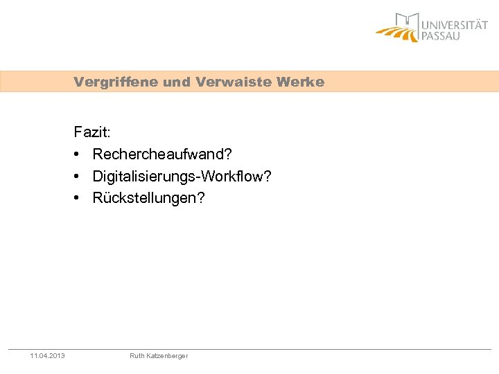 Vergriffene und Verwaiste Werke Fazit: • Rechercheaufwand? • Digitalisierungs-Workflow? • Rückstellungen? 11. 04. 2013
