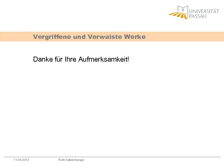Vergriffene und Verwaiste Werke Danke für Ihre Aufmerksamkeit! 11. 04. 2013 Ruth Katzenberger