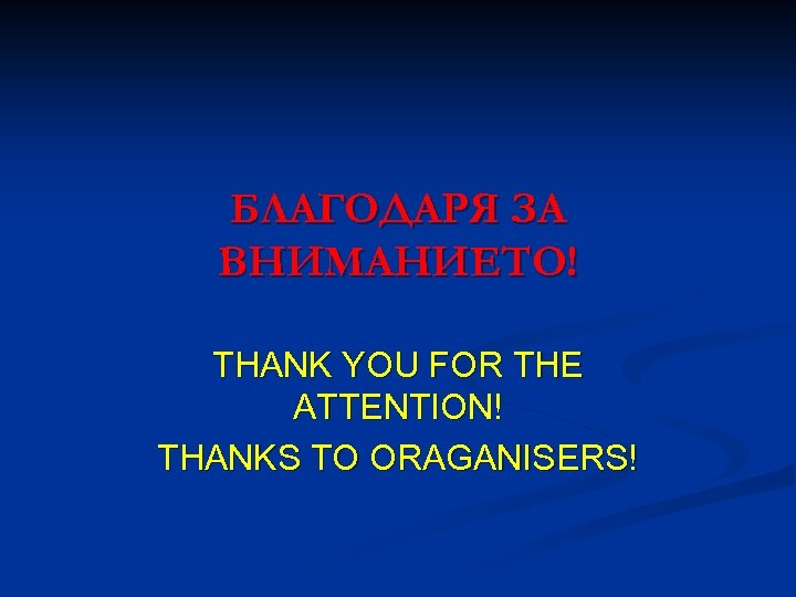 БЛАГОДАРЯ ЗА ВНИМАНИЕТО! THANK YOU FOR THE ATTENTION! THANKS TO ORAGANISERS!