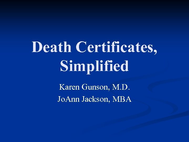 Death Certificates, Simplified Karen Gunson, M. D. Jo. Ann Jackson, MBA