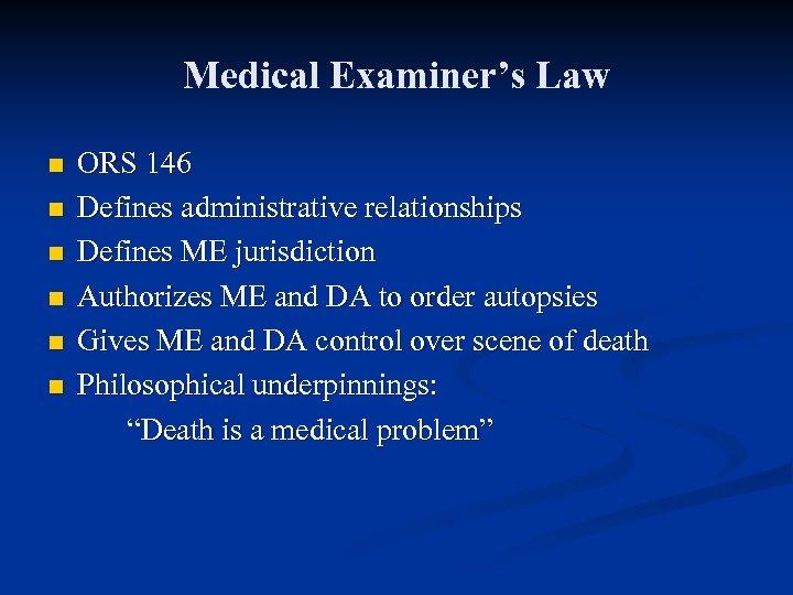 Medical Examiner's Law n n n ORS 146 Defines administrative relationships Defines ME jurisdiction