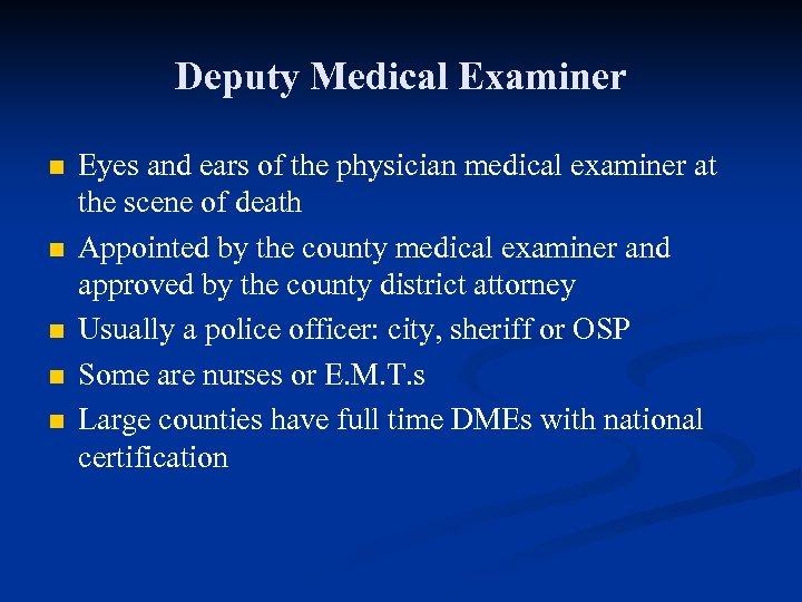 Deputy Medical Examiner n n n Eyes and ears of the physician medical examiner
