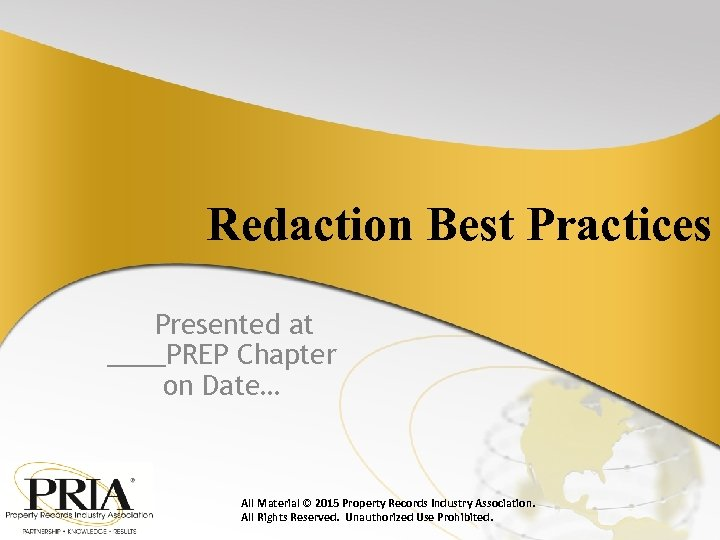 Redaction Best Practices Presented at ____PREP Chapter on Date… All Material © 2015 Property