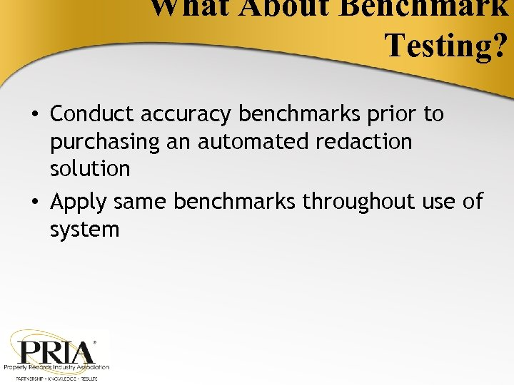 What About Benchmark Testing? • Conduct accuracy benchmarks prior to purchasing an automated redaction