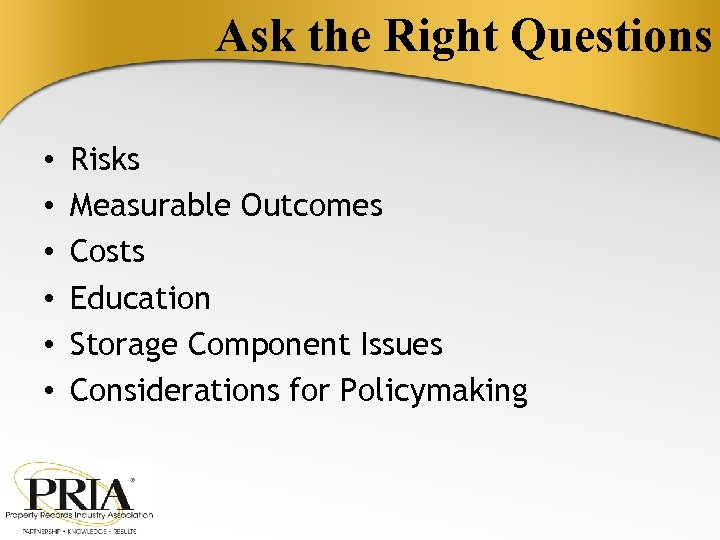 Ask the Right Questions • • • Risks Measurable Outcomes Costs Education Storage Component