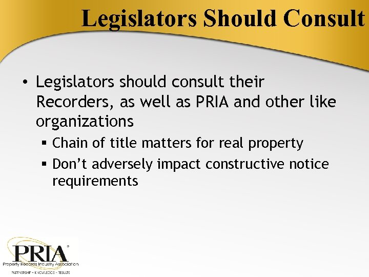 Legislators Should Consult • Legislators should consult their Recorders, as well as PRIA and