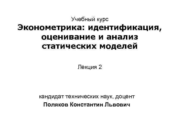Учебный курс Эконометрика: идентификация, оценивание и анализ статических моделей Лекция 2 кандидат технических наук,