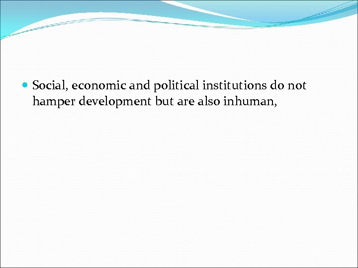 Social, economic and political institutions do not hamper development but are also inhuman,