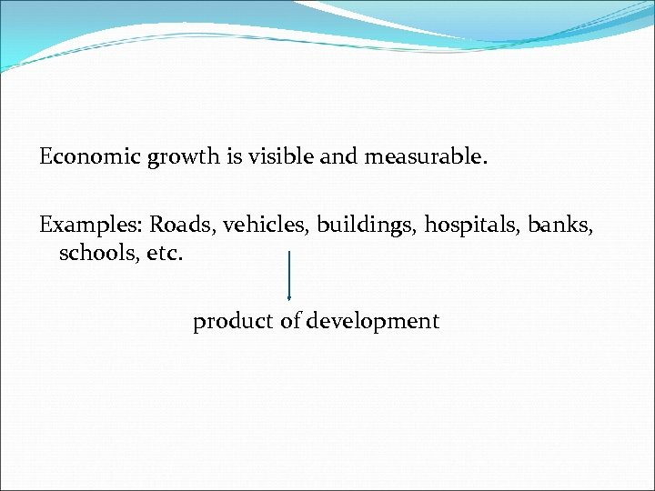 Economic growth is visible and measurable. Examples: Roads, vehicles, buildings, hospitals, banks, schools, etc.