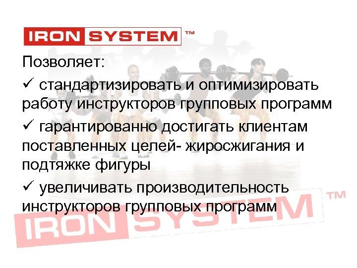 Позволяет: ü стандартизировать и оптимизировать работу инструкторов групповых программ ü гарантированно достигать клиентам поставленных