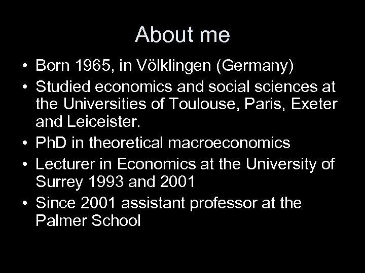 About me • Born 1965, in Völklingen (Germany) • Studied economics and social sciences