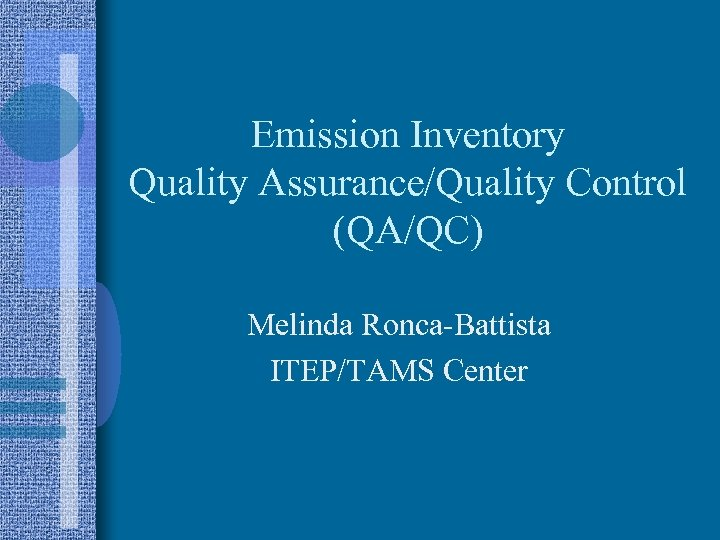Emission Inventory Quality Assurance/Quality Control (QA/QC) Melinda Ronca-Battista ITEP/TAMS Center