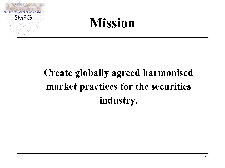 Mission Create globally agreed harmonised market practices for the securities industry. 2