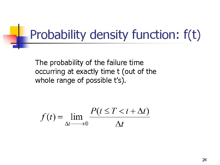 Probability density function: f(t) The probability of the failure time occurring at exactly time