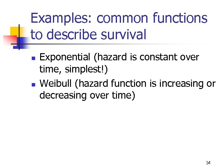 Examples: common functions to describe survival n n Exponential (hazard is constant over time,