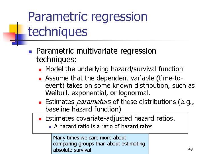 Parametric regression techniques n Parametric multivariate regression techniques: n n Model the underlying hazard/survival