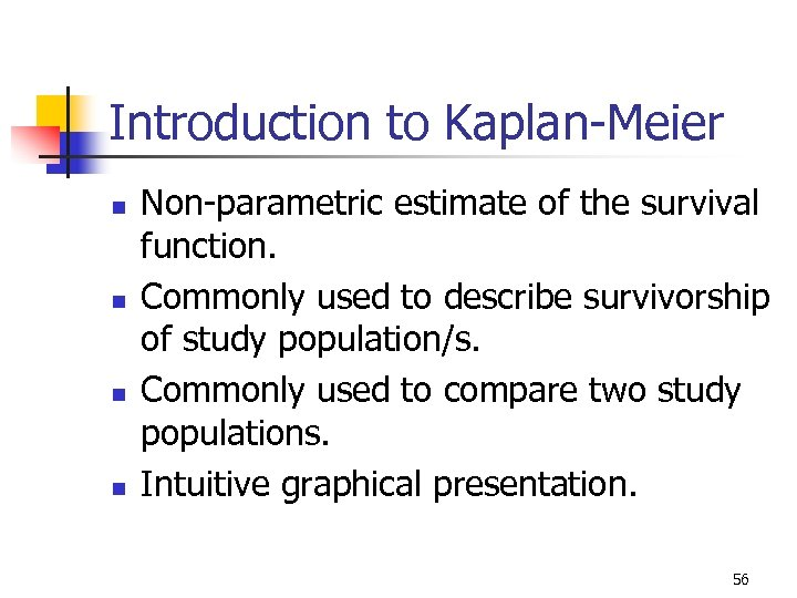 Introduction to Kaplan-Meier n n Non-parametric estimate of the survival function. Commonly used to