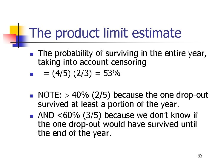 The product limit estimate n n The probability of surviving in the entire year,