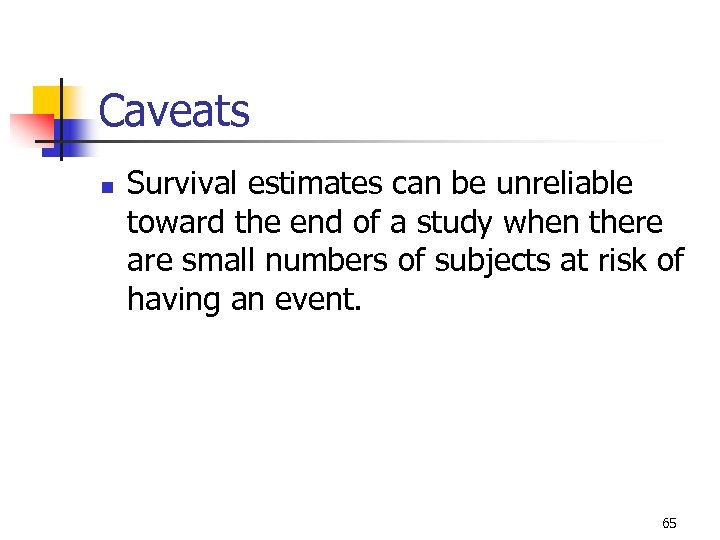 Caveats n Survival estimates can be unreliable toward the end of a study when