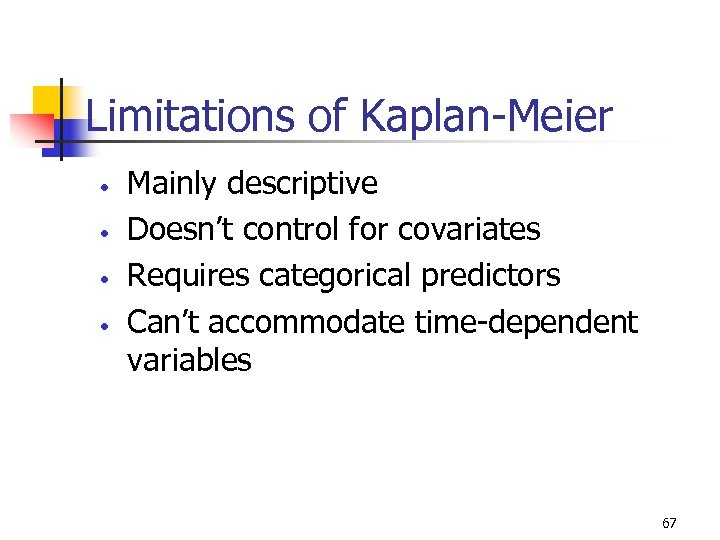 Limitations of Kaplan-Meier • • Mainly descriptive Doesn't control for covariates Requires categorical predictors