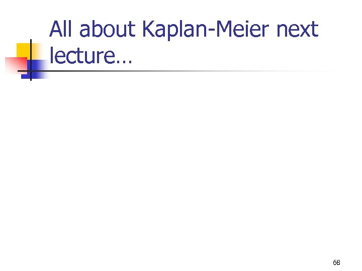 All about Kaplan-Meier next lecture… 68