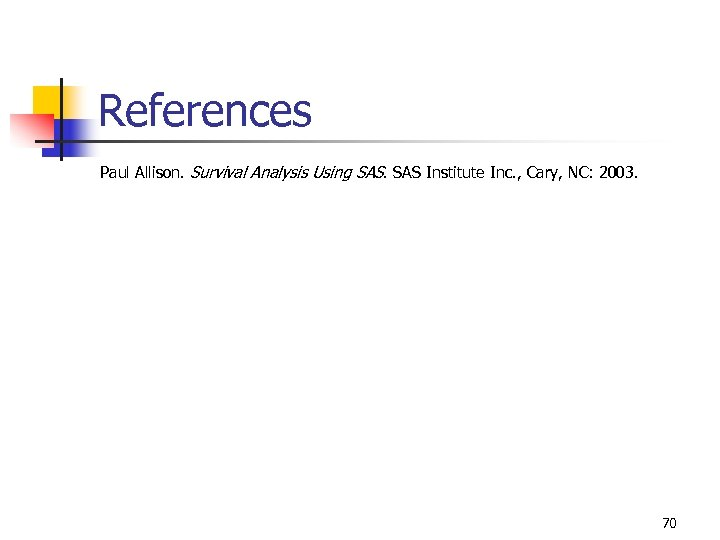 References Paul Allison. Survival Analysis Using SAS Institute Inc. , Cary, NC: 2003. 70