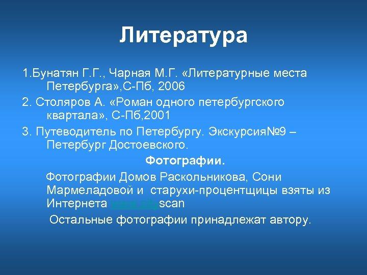 Литература 1. Бунатян Г. Г. , Чарная М. Г. «Литературные места Петербурга» , С-Пб,