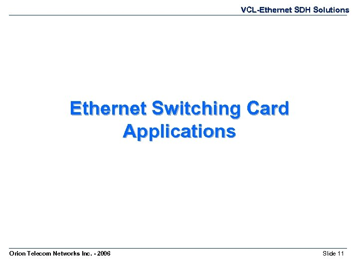 VCL-Ethernet SDH Solutions Ethernet Switching Card Applications Orion Telecom Networks Inc. - 2006 Slide