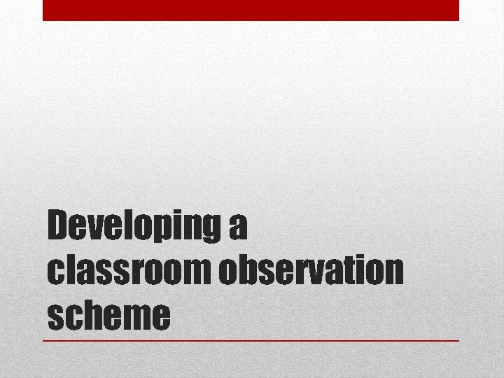 Developing a classroom observation scheme