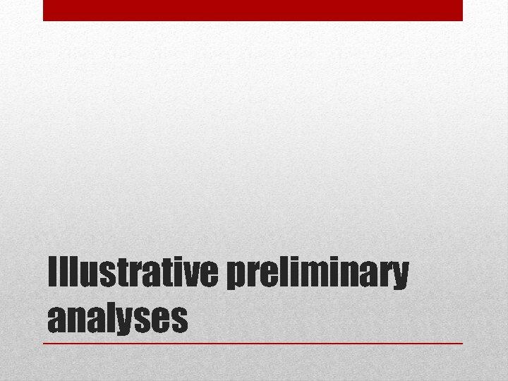 Illustrative preliminary analyses