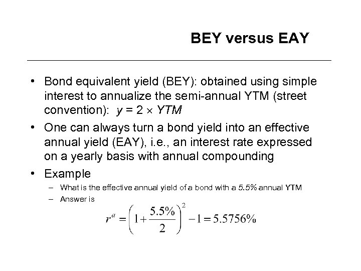 BEY versus EAY • Bond equivalent yield (BEY): obtained using simple interest to annualize